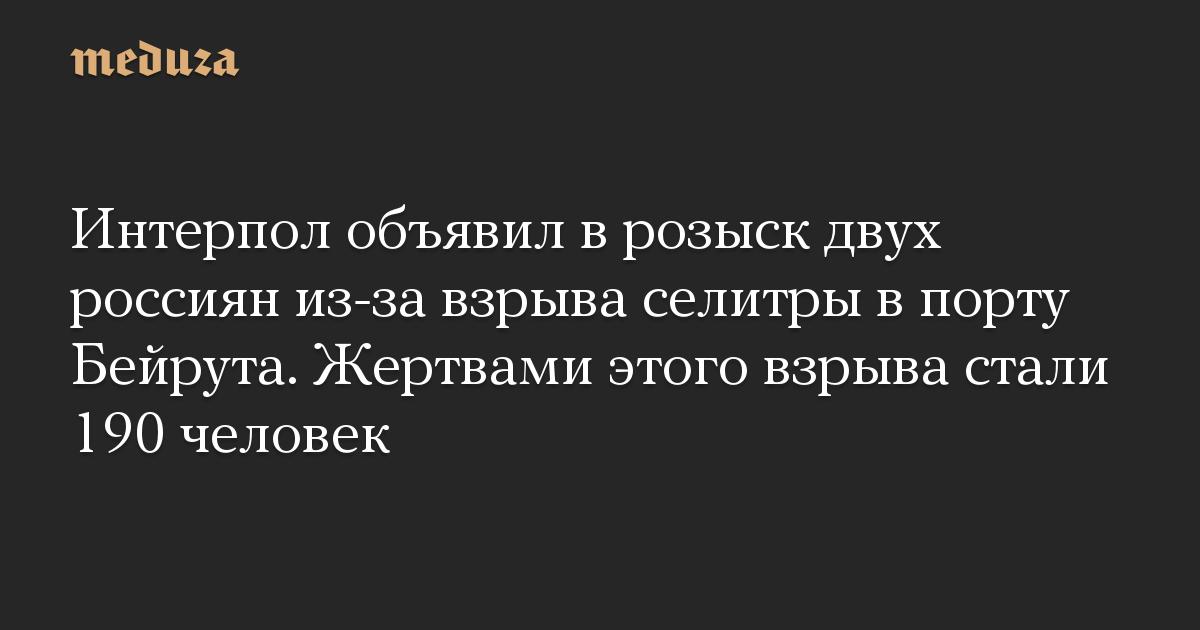 Интерпол объявил в розыск двух россиян из-за взрыва селитры в порту Бейрута. Жертвами этого взрыва стали 190 человек