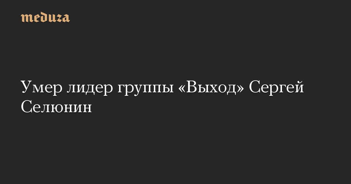 Умер лидер группы «Выход» Сергей Селюнин