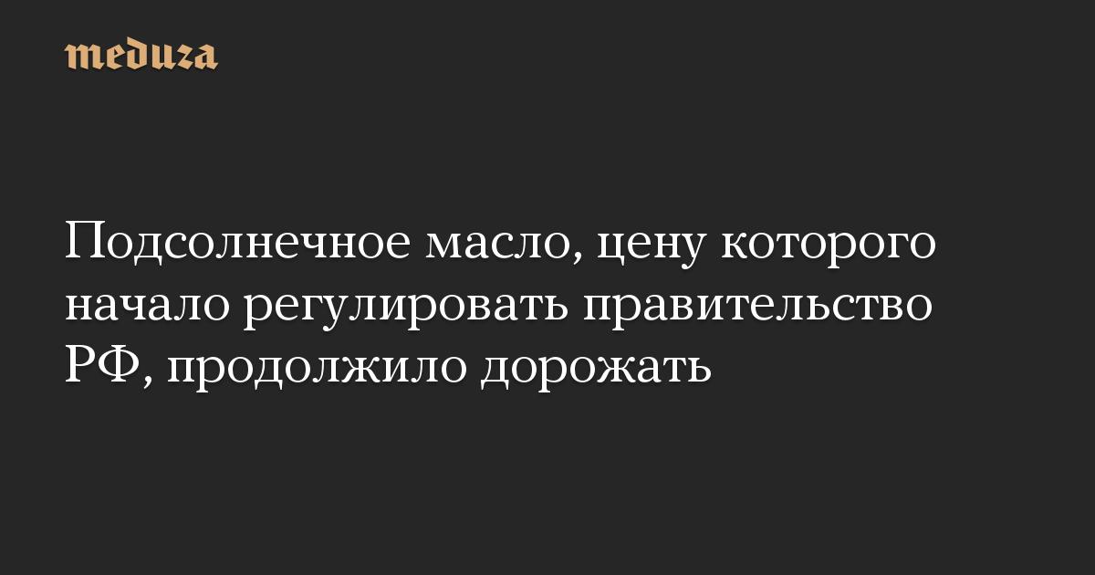 Подсолнечное масло, цену которого начало регулировать правительство РФ, продолжило дорожать