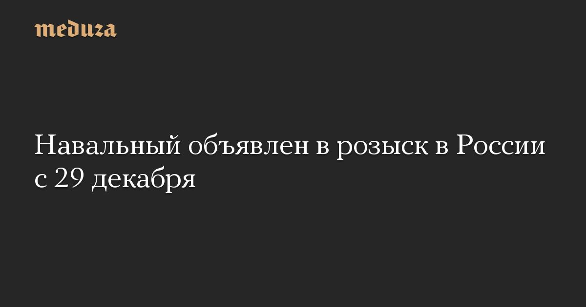Навальный объявлен в розыск в России с 29 декабря