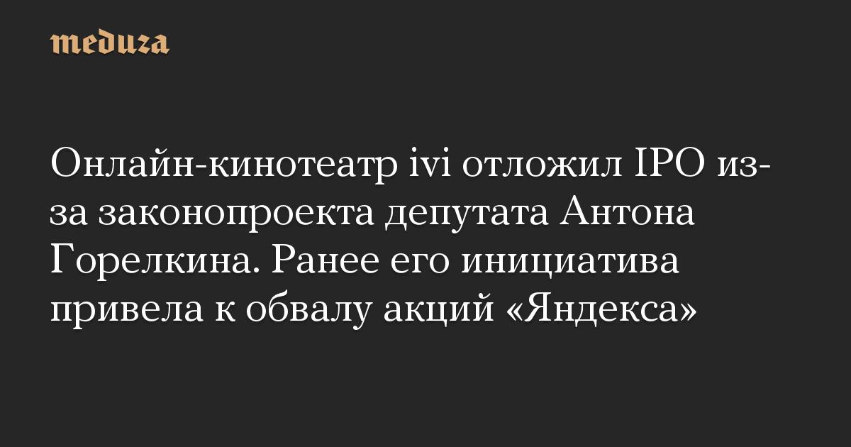 Онлайн-кинотеатр ivi отложил IPO из-за законопроекта депутата Антона Горелкина. Ранее его инициатива привела к обвалу акций «Яндекса»