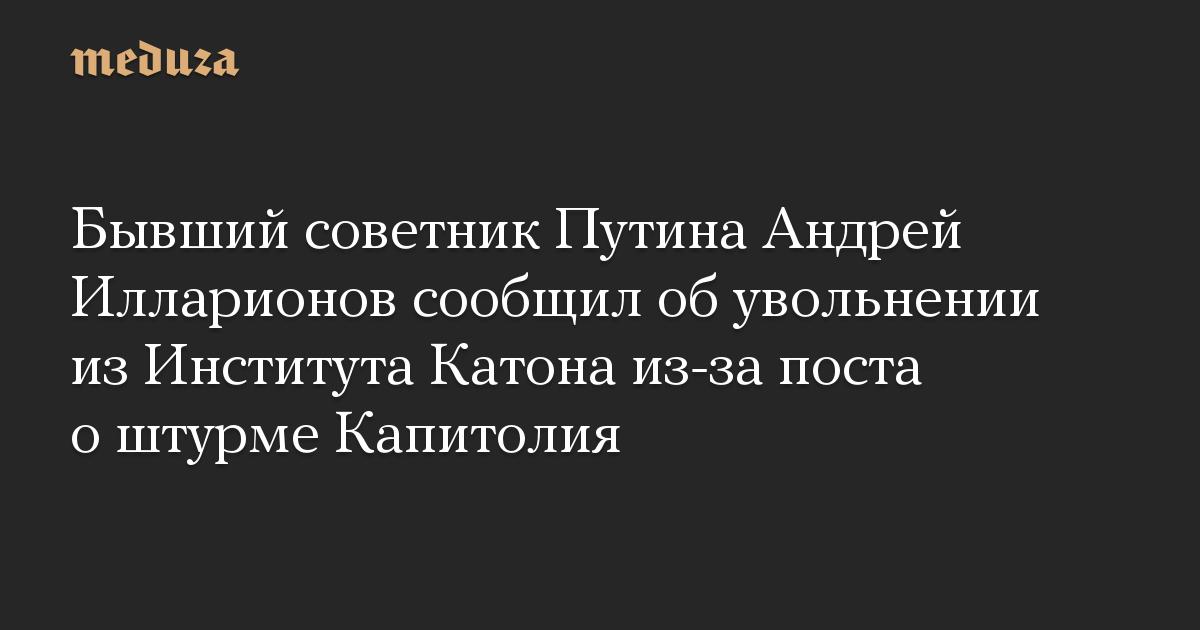 Бывший советник Путина Андрей Илларионов сообщил об увольнении из Института Катона из-за поста о штурме Капитолия