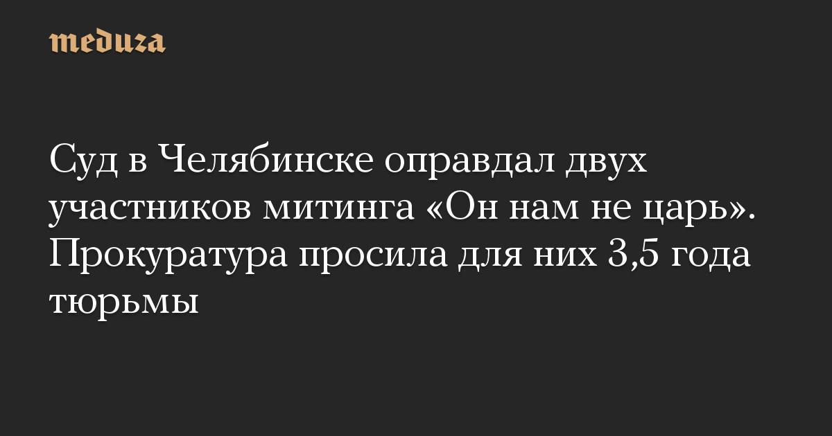 Суд в Челябинске оправдал двух участников митинга «Он нам не царь». Прокуратура просила для них 3,5 года тюрьмы