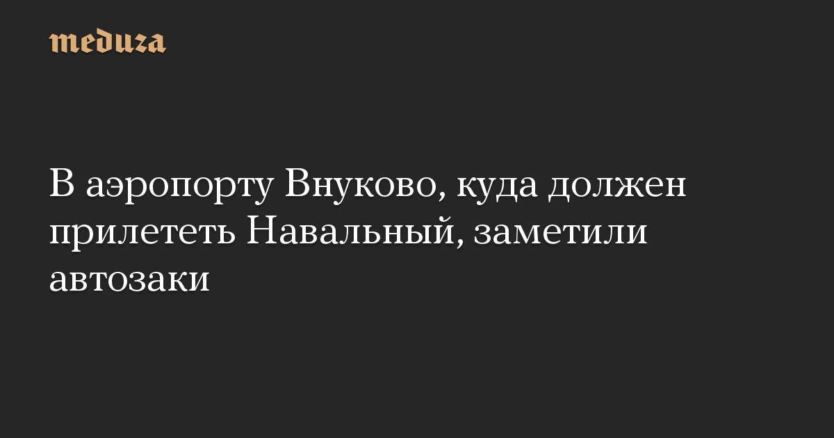 В аэропорту Внуково, куда должен прилететь Навальный, заметили автозаки