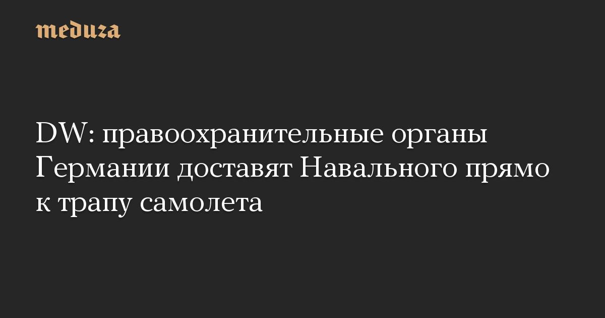 DW: правоохранительные органы Германии доставят Навального прямо к трапу самолета