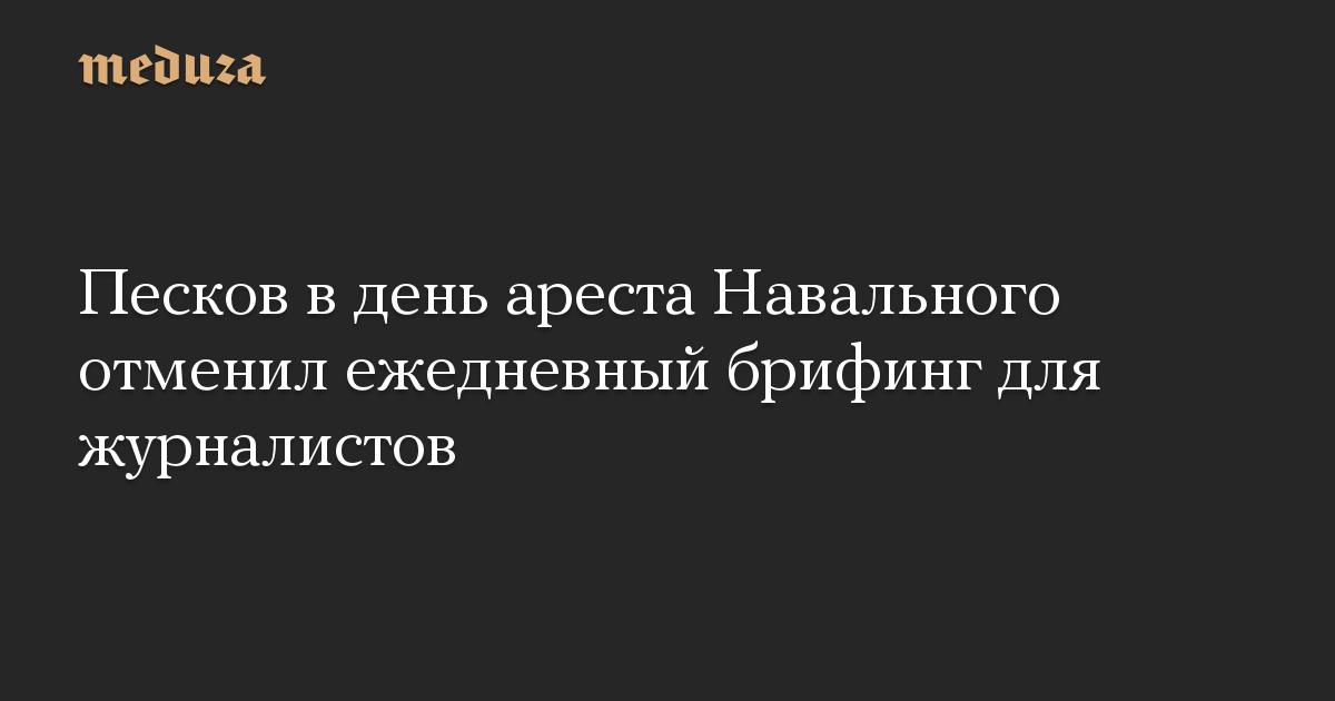 Песков в день ареста Навального отменил ежедневный брифинг для журналистов