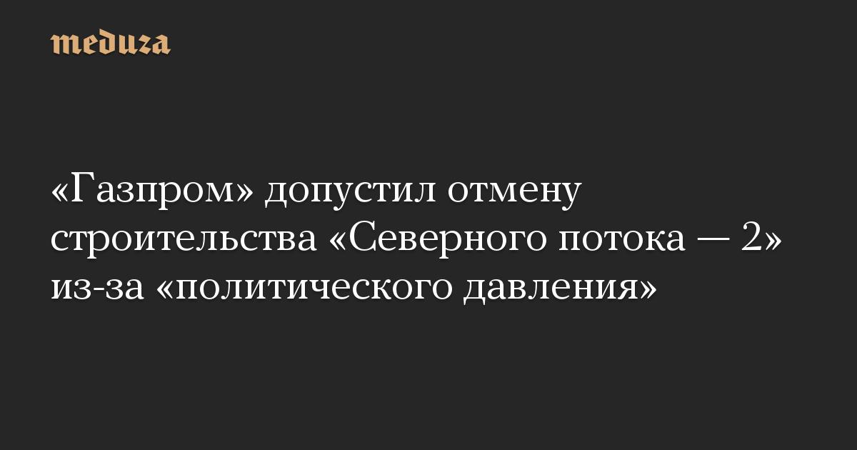 «Газпром» допустил отмену строительства «Северного потока — 2» из-за «политического давления»