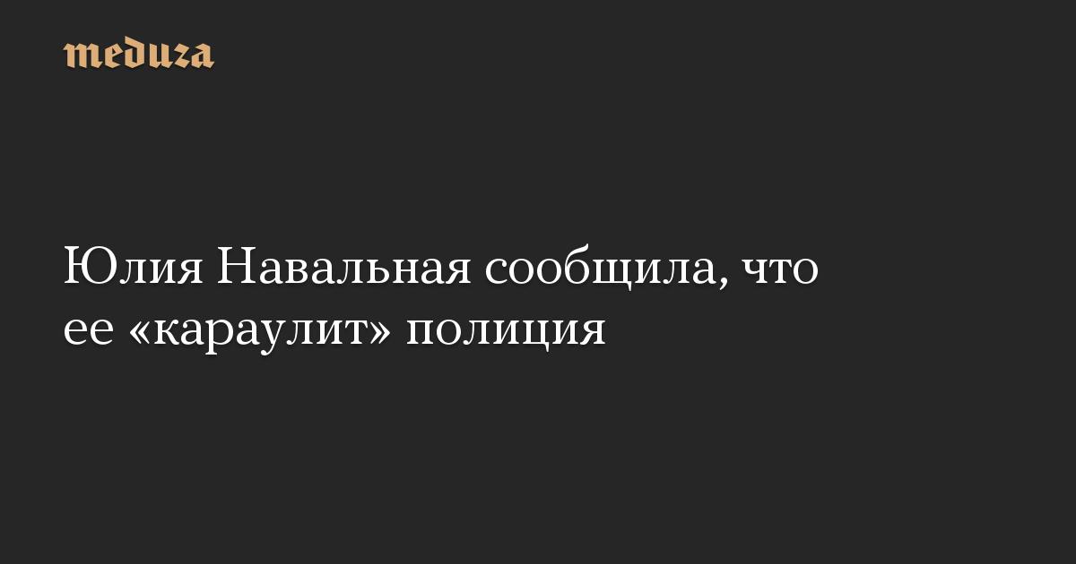 Юлия Навальная сообщила, что ее «караулит» полиция
