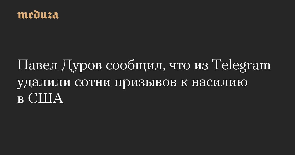 Павел Дуров сообщил, что из Telegram удалили сотни призывов к насилию в США