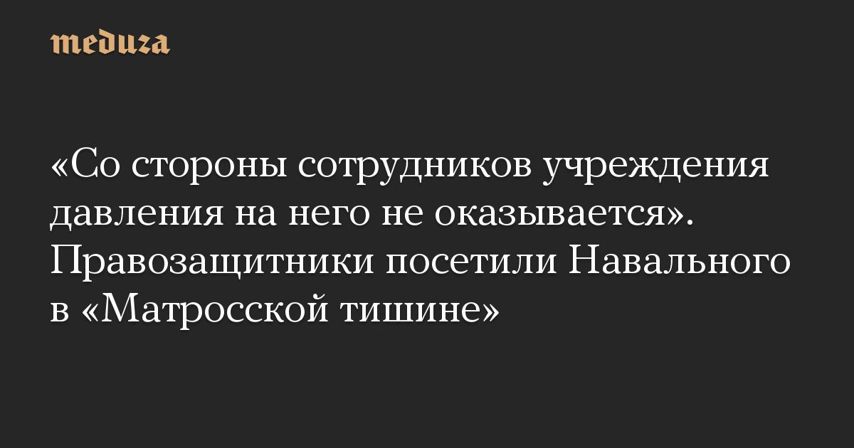 «Со стороны сотрудников учреждения давления на него не оказывается». Правозащитники посетили Навального в «Матросской тишине»