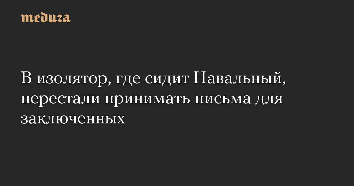 В изолятор, где сидит Навальный, перестали принимать письма для заключенных