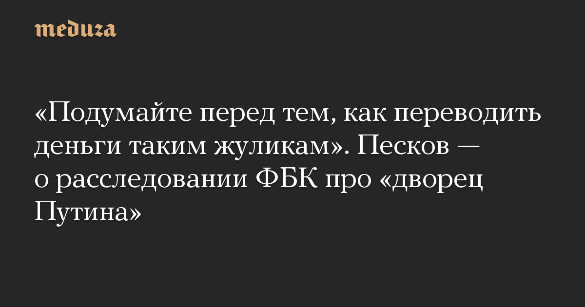 «Подумайте перед тем, как переводить деньги таким жуликам». Песков — о расследовании ФБК про «дворец Путина»