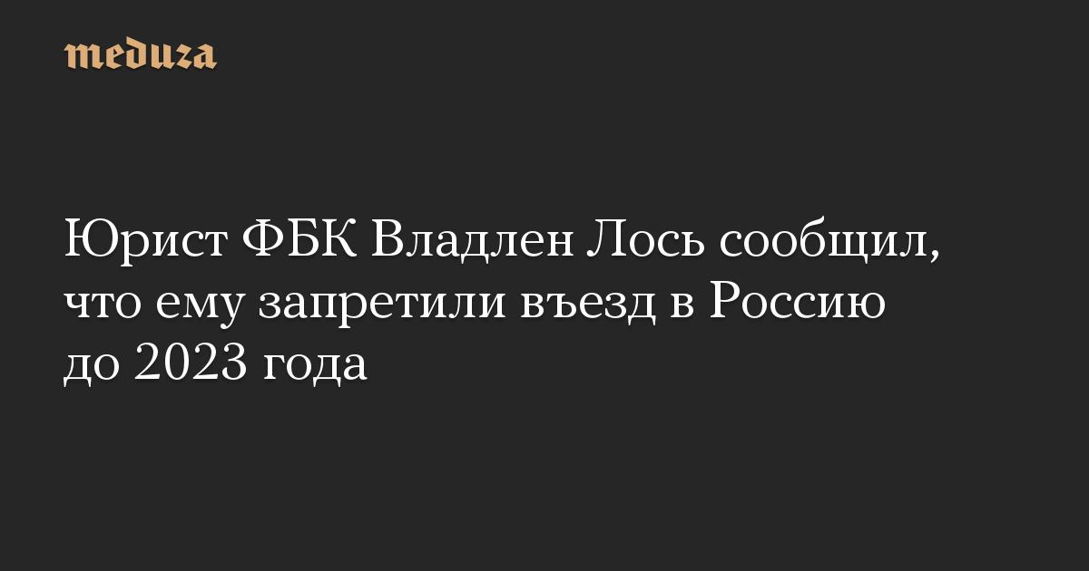 Юрист ФБК Владлен Лось сообщил, что ему запретили въезд в Россию до 2023 года