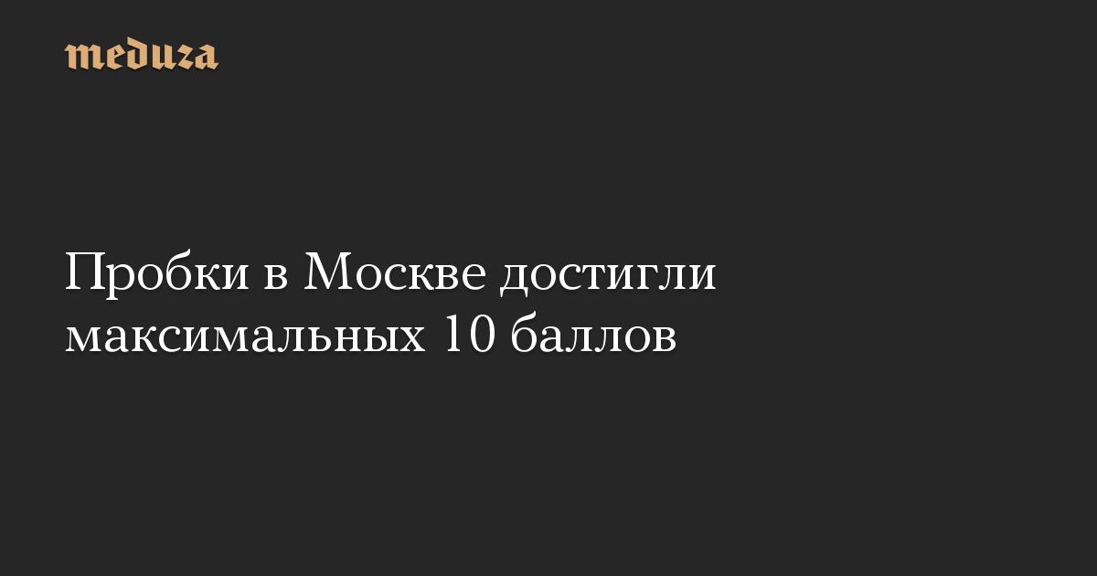 Пробки в Москве достигли максимальных 10 баллов