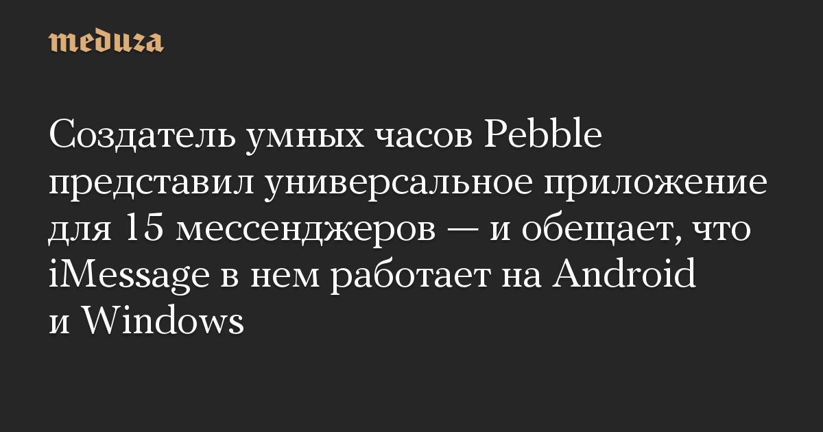 Создатель умных часов Pebble представил универсальное приложение для 15 мессенджеров — и обещает, что iMessage в нем работает на Android и Windows