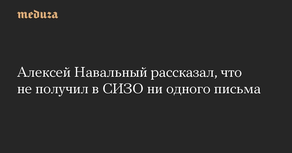 Алексей Навальный рассказал, что не получил в СИЗО ни одного письма