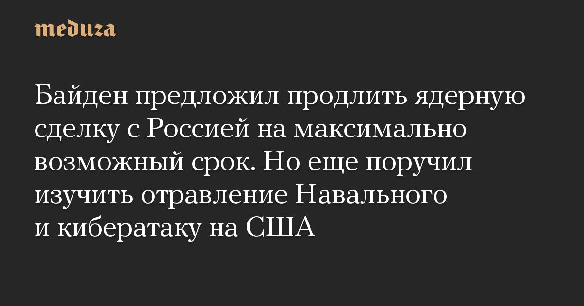 Байден предложил продлить ядерную сделку с Россией на максимально возможный срок. Но еще поручил изучить отравление Навального и кибератаку на США