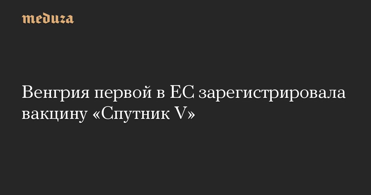 Венгрия первой в ЕС зарегистрировала вакцину «Спутник V»