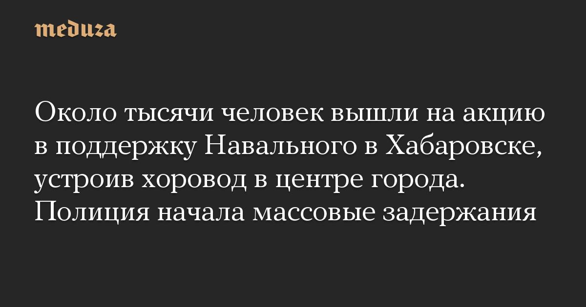 Около тысячи человек вышли на акцию в поддержку Навального в Хабаровске, устроив хоровод в центре города. Полиция начала массовые задержания