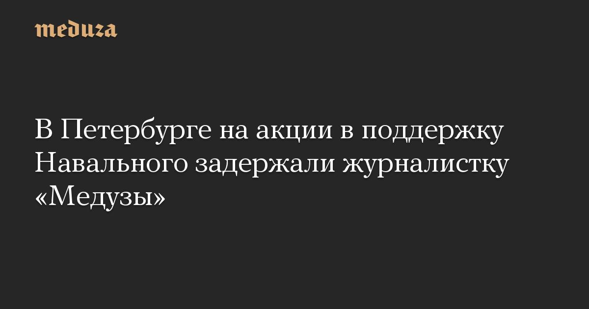 В Петербурге на акции в поддержку Навального задержали журналистку «Медузы»