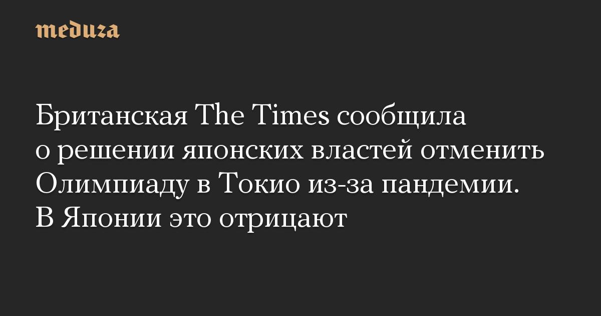 Британская The Times сообщила о решении японских властей отменить Олимпиаду в Токио из-за пандемии. В Японии это отрицают