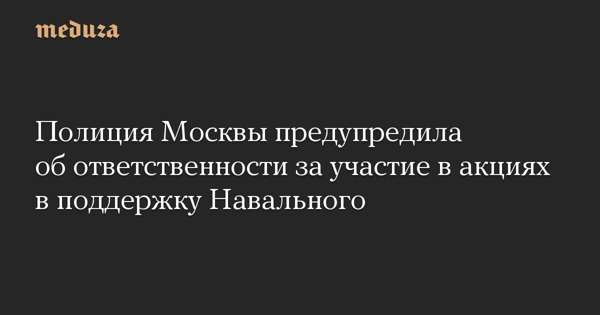 Полиция Москвы предупредила об ответственности за участие в акциях в поддержку Навального
