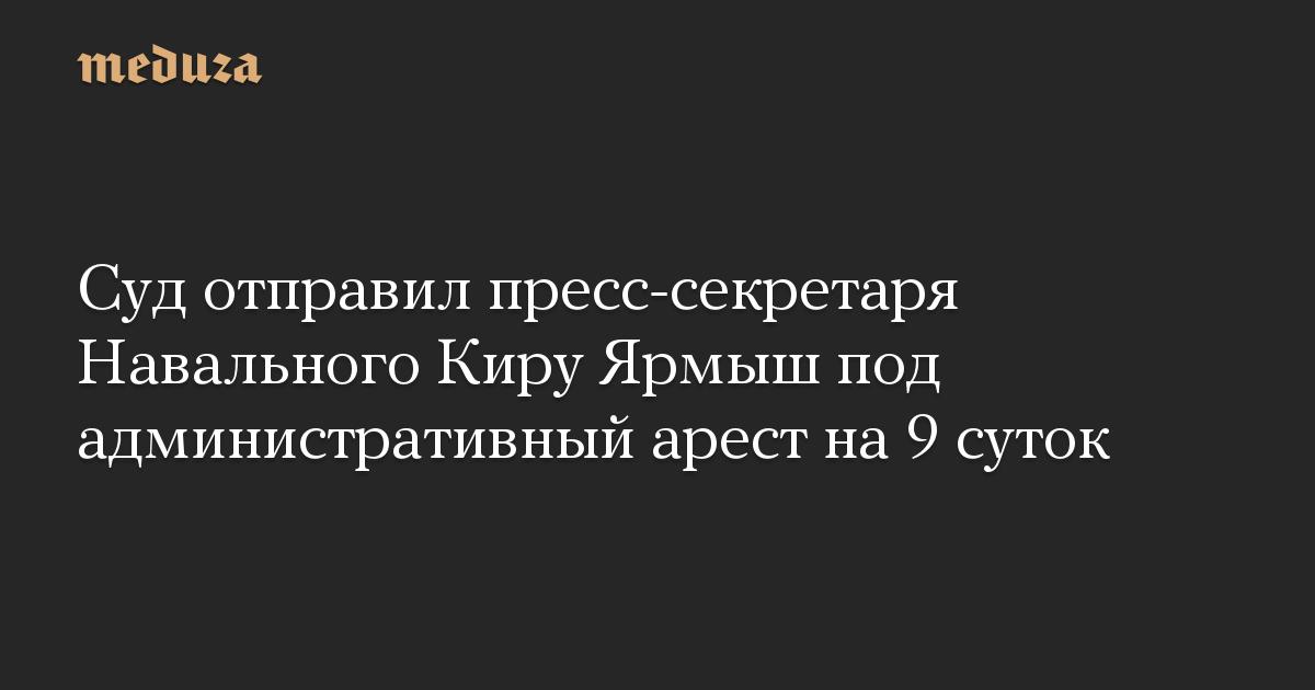 Суд отправил пресс-секретаря Навального Киру Ярмыш под административный арест на 9 суток