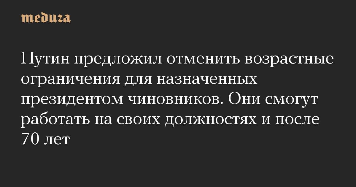 Путин предложил отменить возрастные ограничения для назначенных президентом чиновников. Они смогут работать на своих должностях и после 70 лет