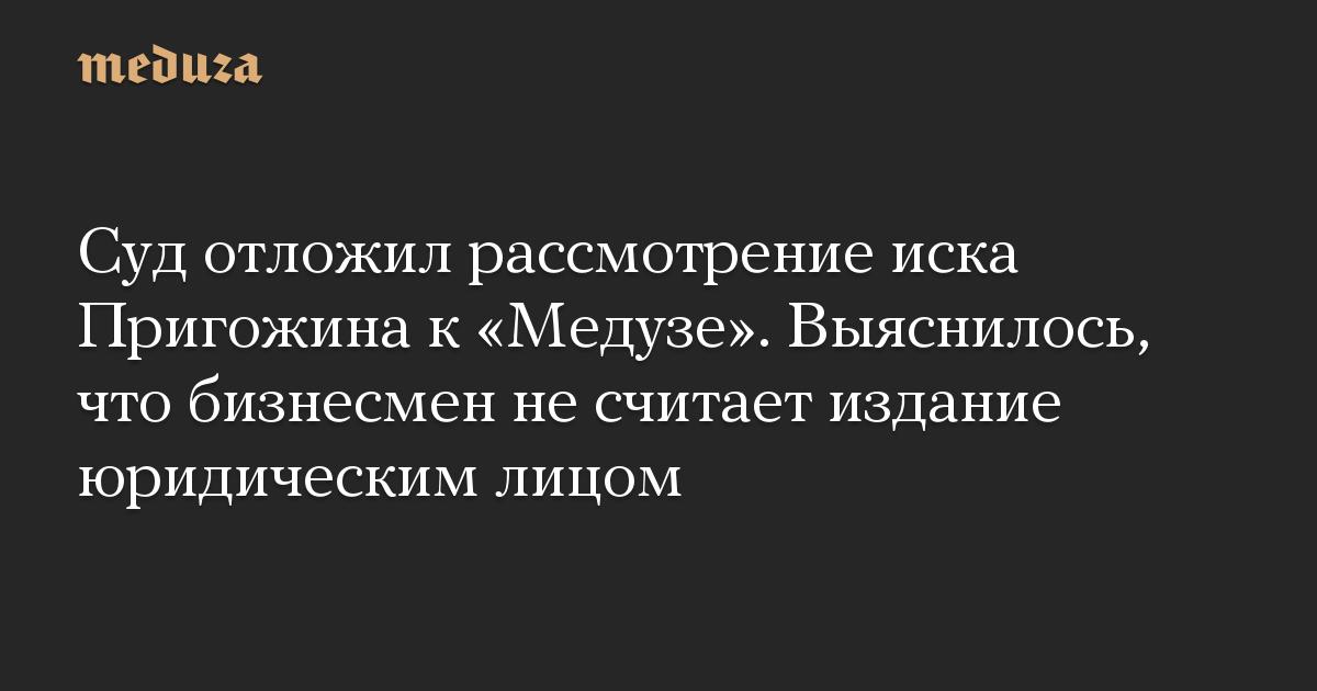 Суд отложил рассмотрение иска Пригожина к «Медузе». Выяснилось, что бизнесмен не считает издание юридическим лицом