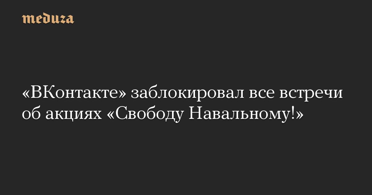 «ВКонтакте» заблокировал все встречи об акциях «Свободу Навальному!»