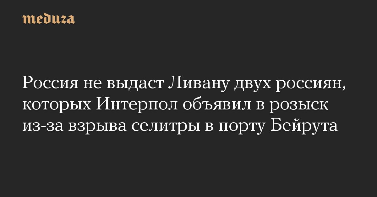 Россия не выдаст Ливану двух россиян, которых Интерпол объявил в розыск из-за взрыва селитры в порту Бейрута