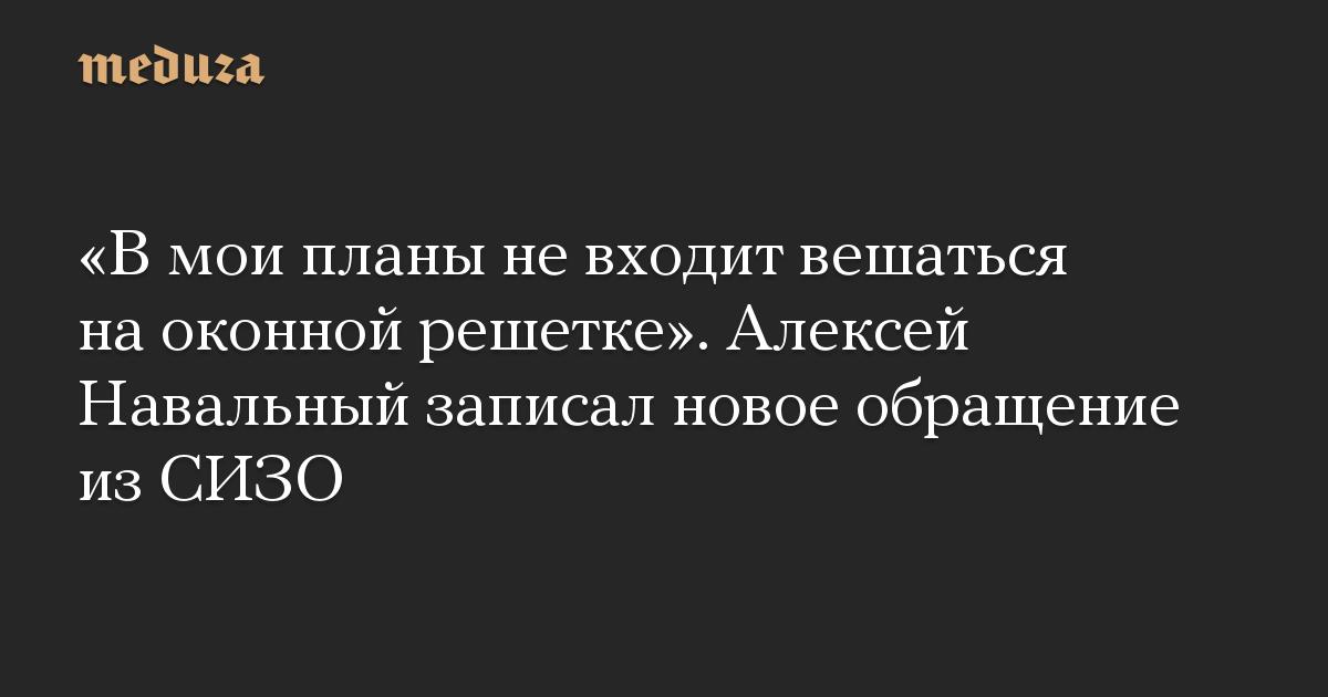 «В мои планы не входит вешаться на оконной решетке». Алексей Навальный записал новое обращение из СИЗО