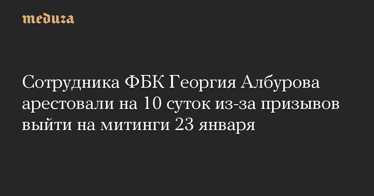 Сотрудника ФБК Георгия Албурова арестовали на 10 суток из-за призывов выйти на митинги 23 января