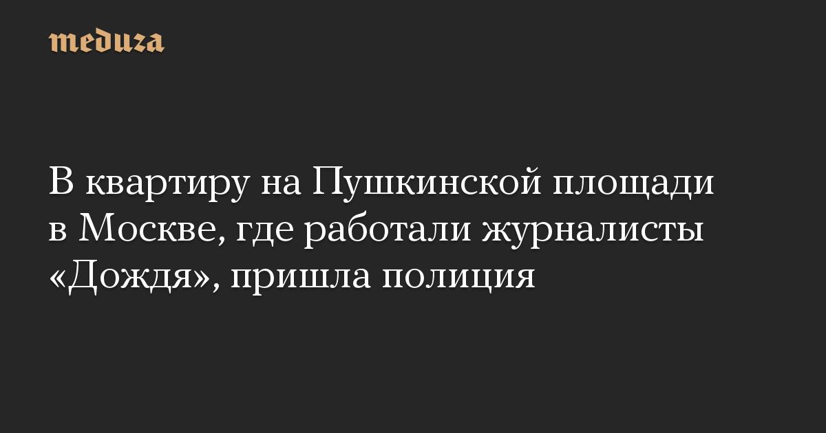 В квартиру на Пушкинской площади в Москве, где работали журналисты «Дождя», пришла полиция