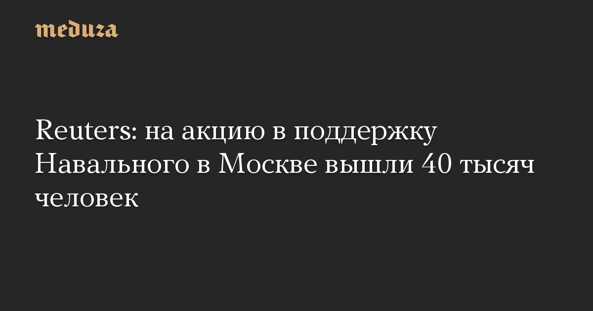 Reuters: на акцию в поддержку Навального в Москве вышли 40 тысяч человек