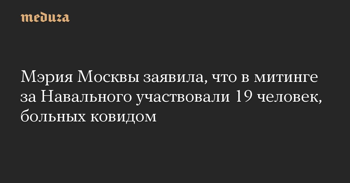 Мэрия Москвы заявила, что в митинге за Навального участвовали 19 человек, больных ковидом