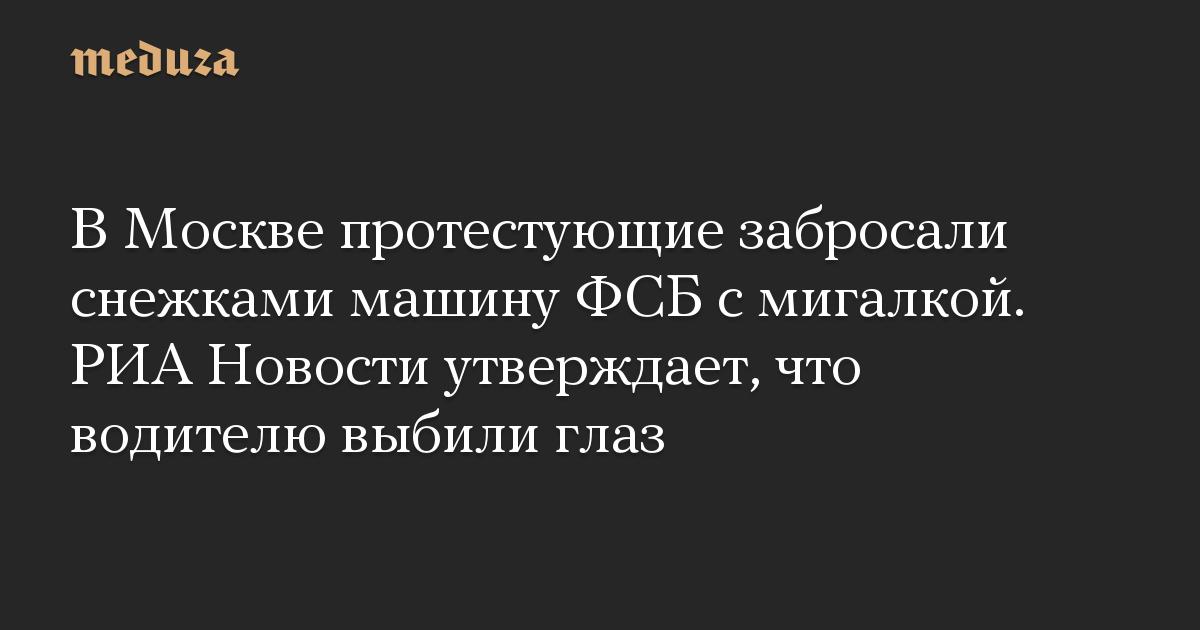 В Москве протестующие забросали снежками машину ФСБ с мигалкой. РИА Новости утверждает, что водителю выбили глаз