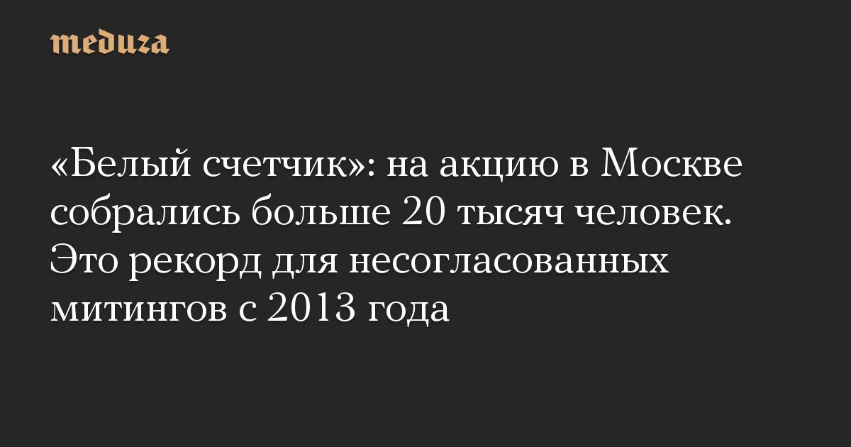 «Белый счетчик»: на акцию в Москве собрались больше 20 тысяч человек. Это рекорд для несогласованных митингов с 2013 года