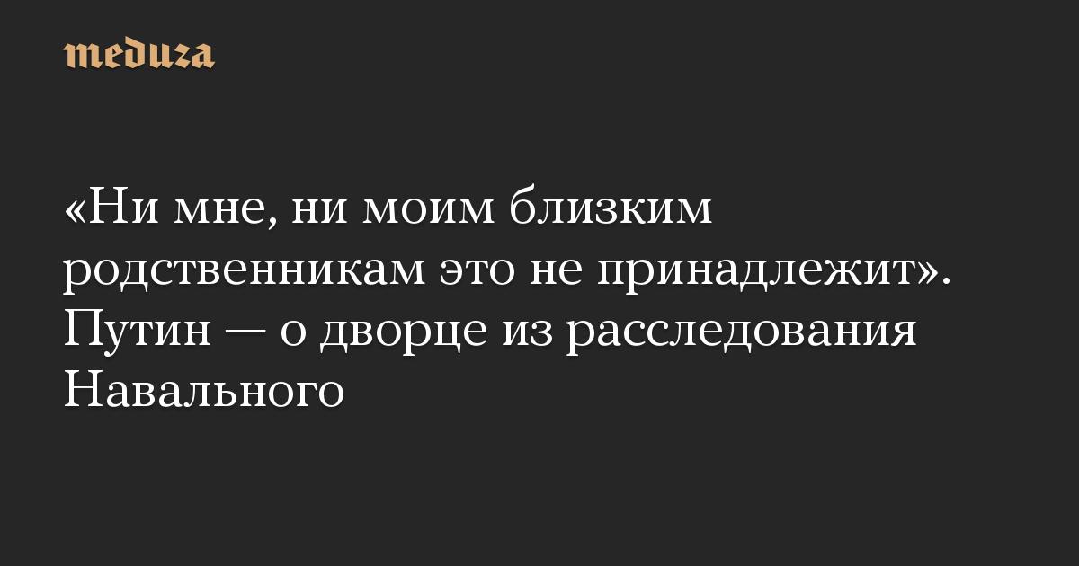 «Ни мне, ни моим близким родственникам это не принадлежит». Путин — о дворце из расследования Навального
