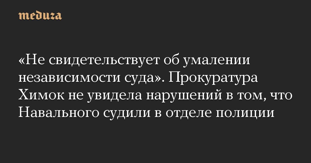 «Не свидетельствует об умалении независимости суда». Прокуратура Химок не увидела нарушений в том, что Навального судили в отделе полиции