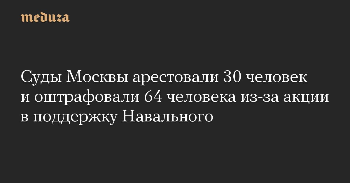 Суды Москвы арестовали 30 человек и оштрафовали 64 человека из-за акции в поддержку Навального