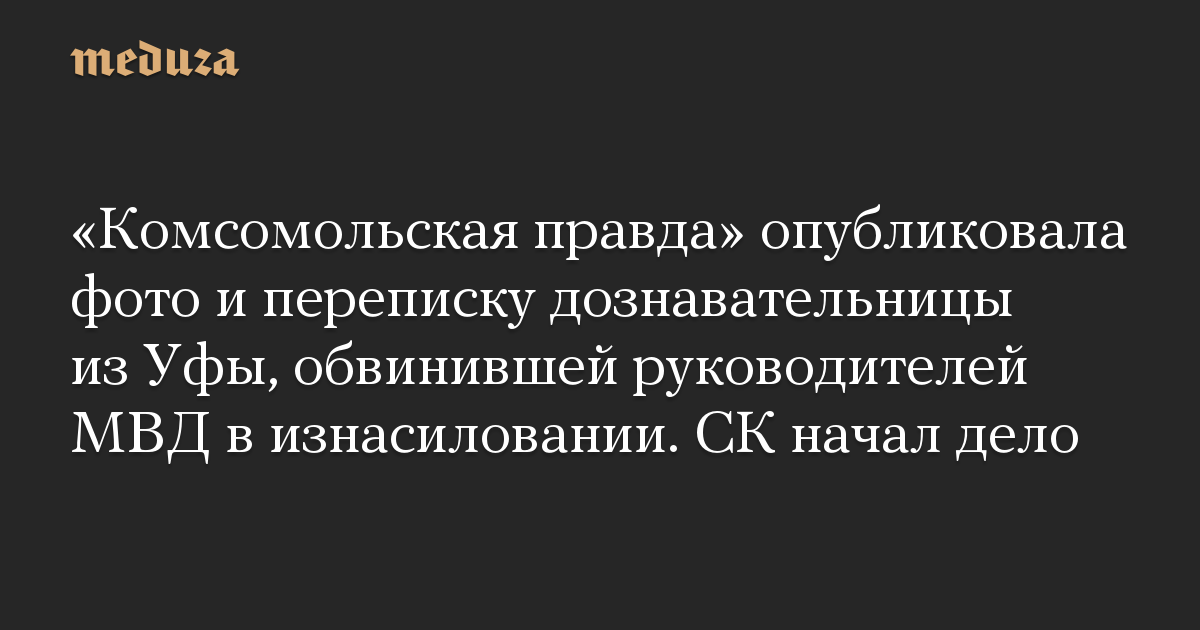 «Комсомольская правда» опубликовала фото и переписку дознавательницы из Уфы, обвинившей руководителей МВД в изнасиловании. СК начал дело