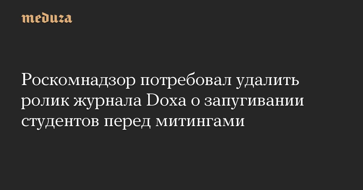 Роскомнадзор потребовал удалить ролик журнала Doxa о запугивании студентов перед митингами