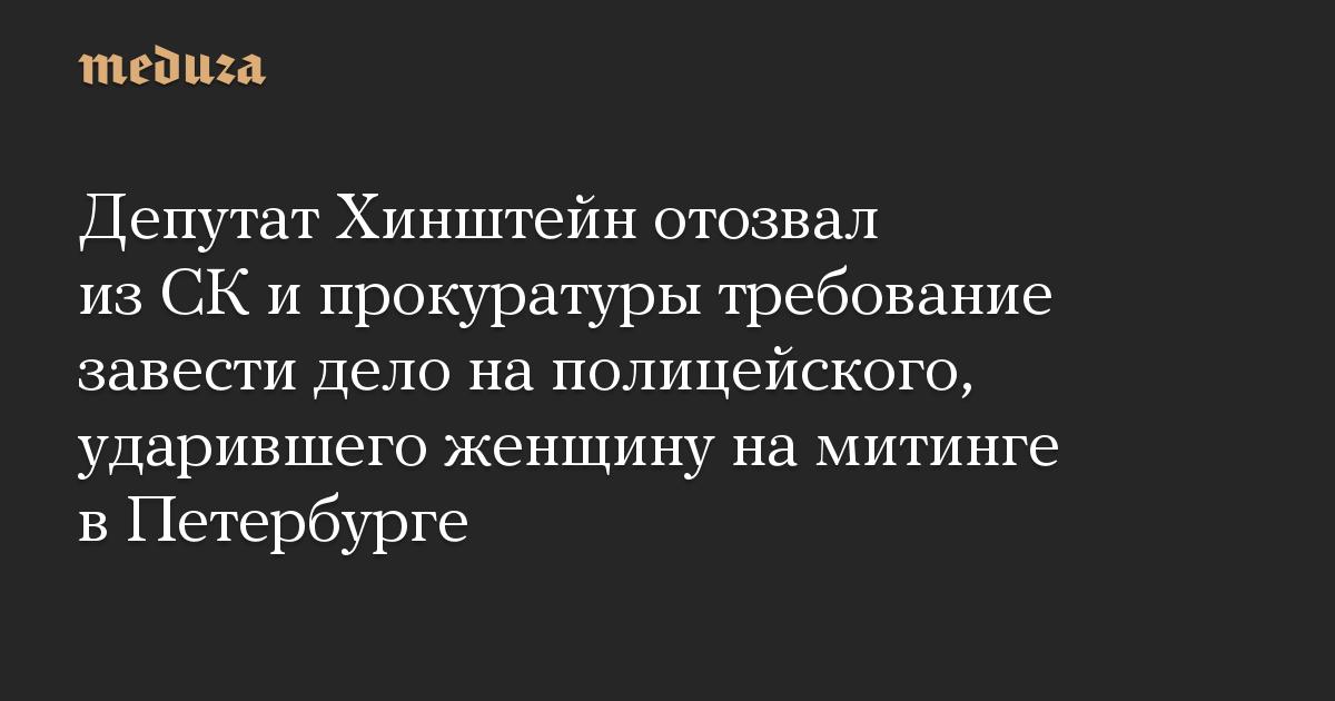 Депутат Хинштейн отозвал из СК и прокуратуры требование завести дело на полицейского, ударившего женщину на митинге в Петербурге