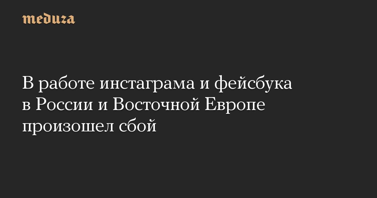 В работе инстаграма и фейсбука в России и Восточной Европе произошел сбой