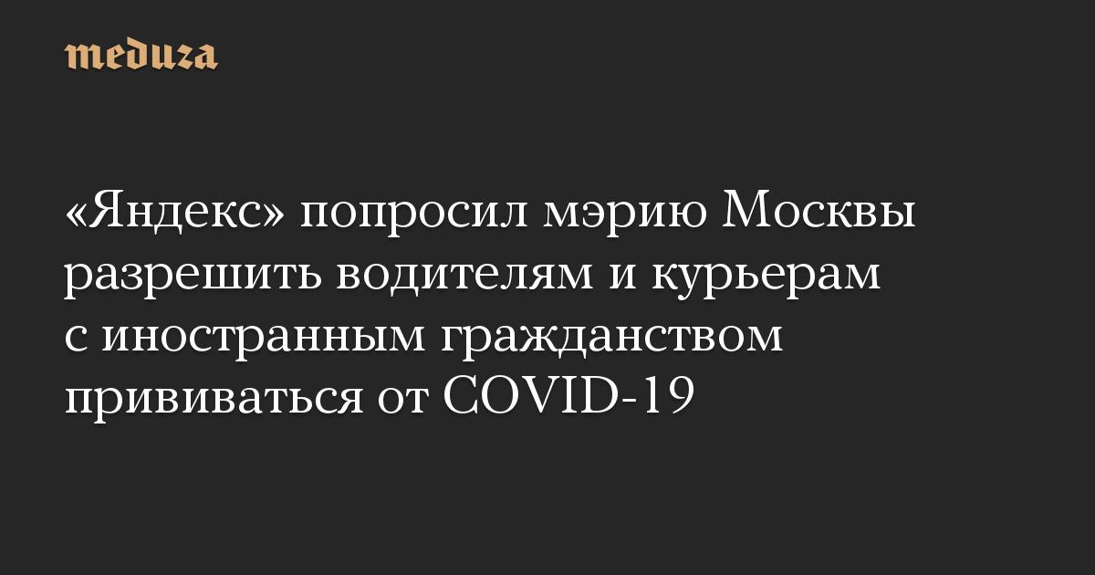 «Яндекс» попросил мэрию Москвы разрешить водителям и курьерам с иностранным гражданством прививаться от COVID-19