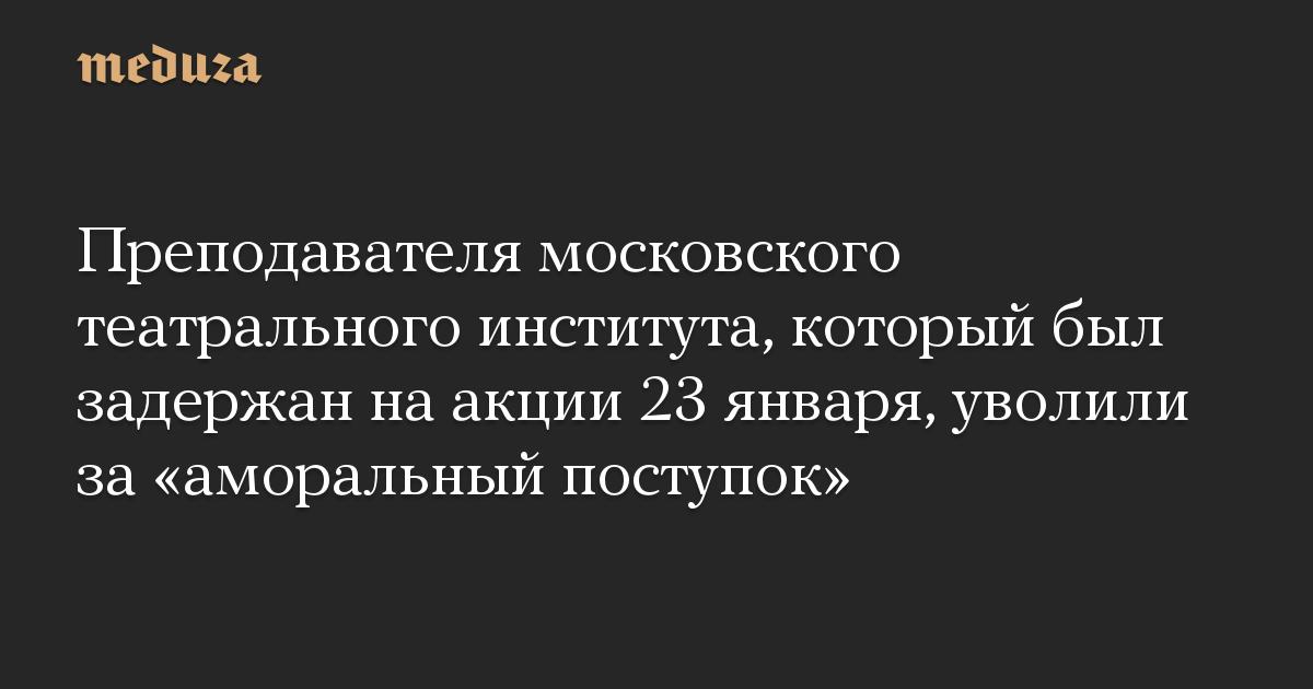 Преподавателя московского театрального института, который был задержан на акции 23 января, уволили за «аморальный поступок»
