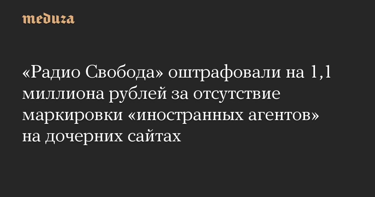 «Радио Свобода» оштрафовали на 1,1 миллиона рублей за отсутствие маркировки «иностранных агентов» на дочерних сайтах