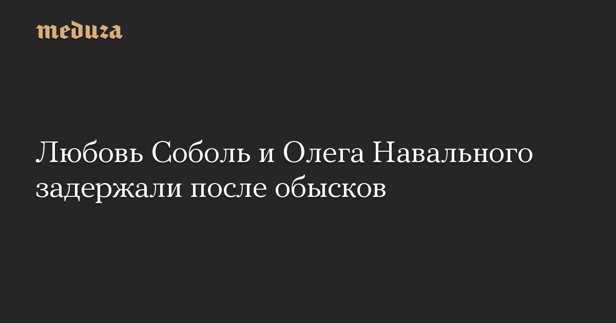 Любовь Соболь и Олега Навального задержали после обысков