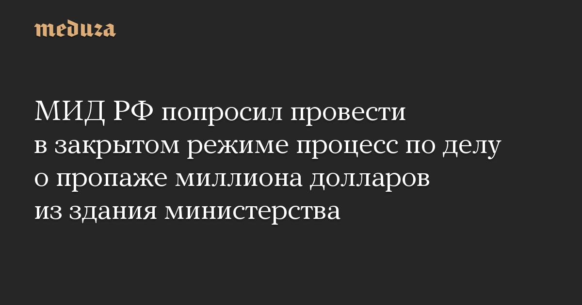 МИД РФ попросил провести в закрытом режиме процесс по делу о пропаже миллиона долларов из здания министерства